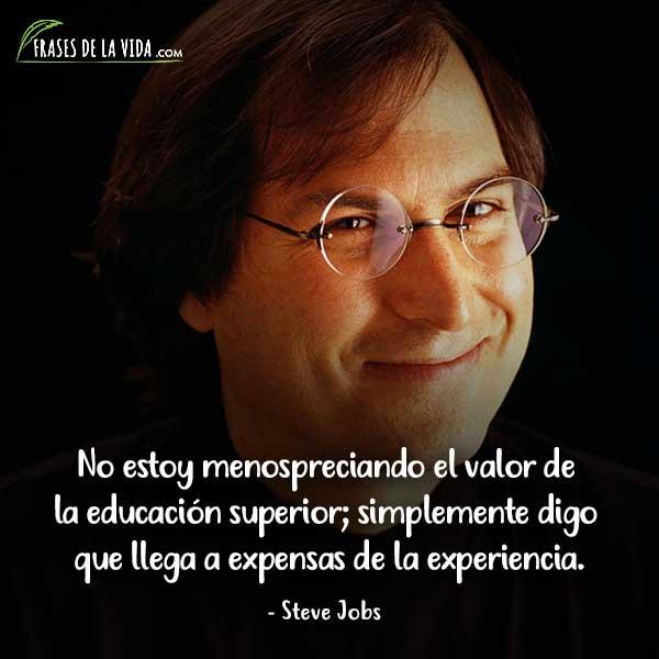 Frases de Steve Jobs, No estoy menospreciando el valor de la educación superior; simplemente digo que llega a expensas de la experiencia.