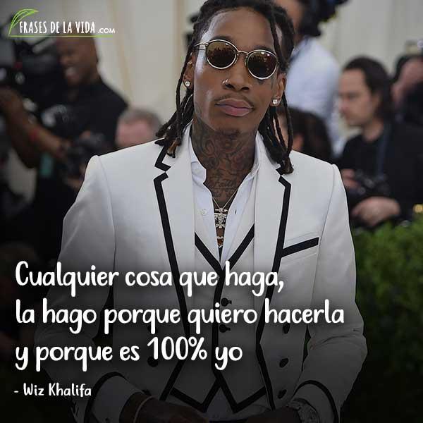 Frases de Wiz Khalifa, Cualquier cosa que haga, la hago porque quiero hacerla y porque es 100% yo.