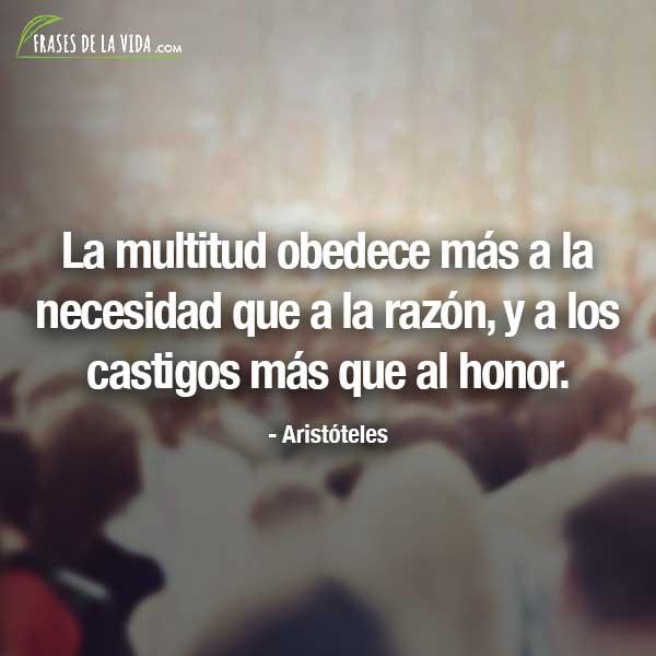 Frases de Aristóteles, La multitud obedece más a la necesidad que a la razón, y a los castigos más que al honor.