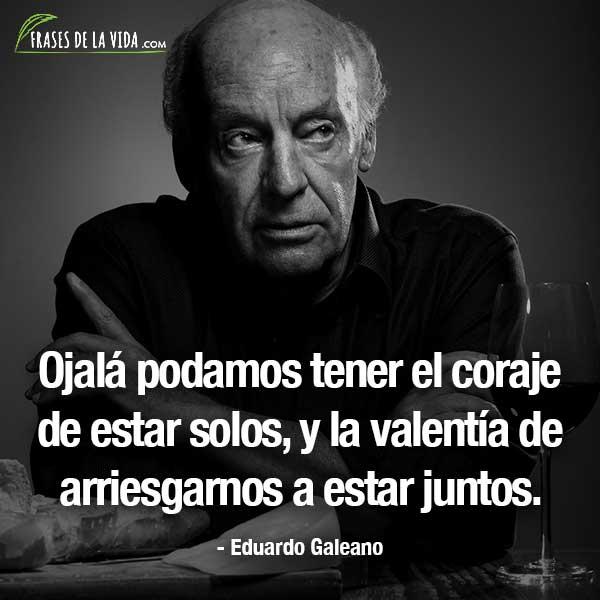 Frases de Eduardo Galeano, Ojalá podamos tener el coraje de estar solos, y la valentía de arriesgarnos a estar juntos.