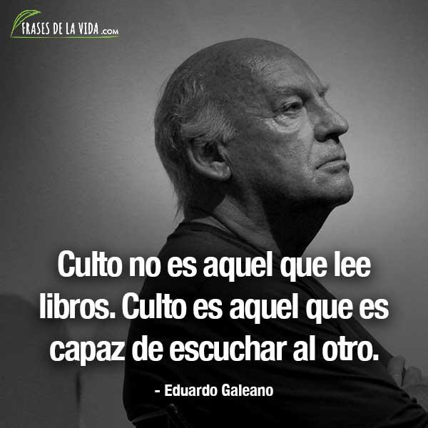 Frases de Eduardo Galeano, Culto no es aquel que lee libros. Culto es aquel que es capaz de escuchar al otro.