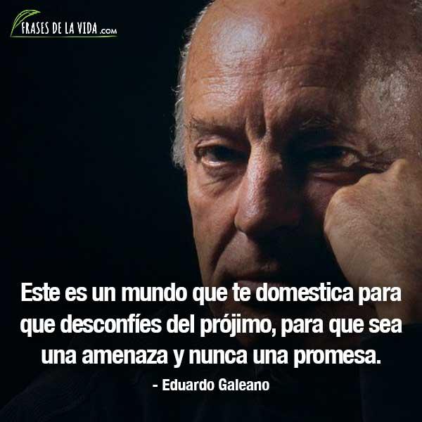 Frases de Eduardo Galeano, Este es un mundo que te domestica para que desconfíes del prójimo, para que sea una amenaza y nunca una promesa.