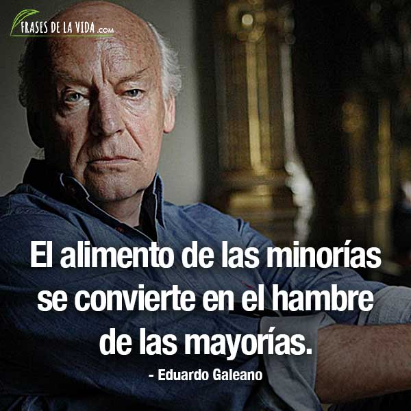 Frases de Eduardo Galeano, El alimento de las minorías se convierte en el hambre de las mayorías.