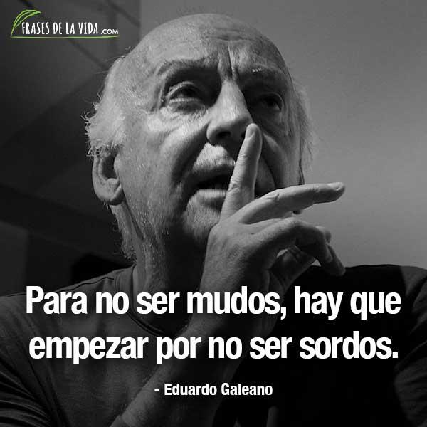 Frases de Eduardo Galeano, Para no ser mudos, hay que empezar por no ser sordos.