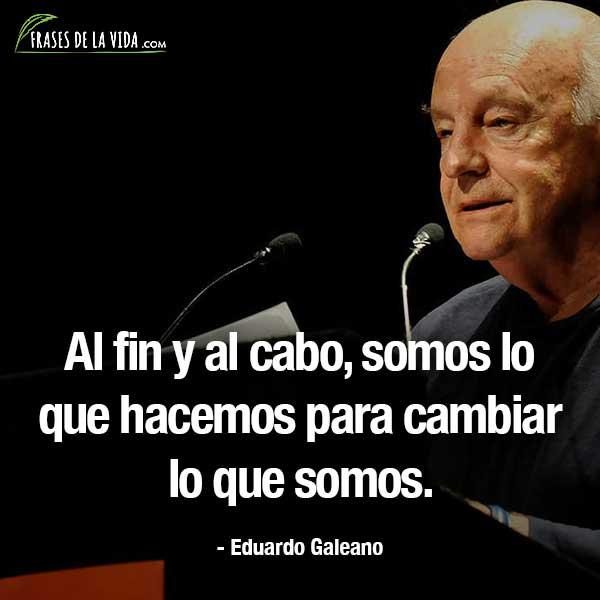 Frases de Eduardo Galeano, Al fin y al cabo, somos lo que hacemos para cambiar lo que somos.