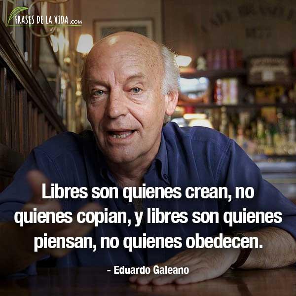 Frases de Eduardo Galeano, Libres son quienes crean, no quienes copian, y libres son quienes piensan, no quienes obedecen.