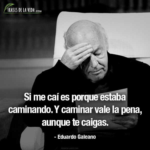 Frases de Eduardo Galeano, Si me caí es porque estaba caminando. Y caminar vale la pena, aunque te caigas.