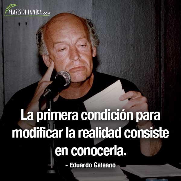 Frases de Eduardo Galeano, La primera condición para modificar la realidad consiste en conocerla.