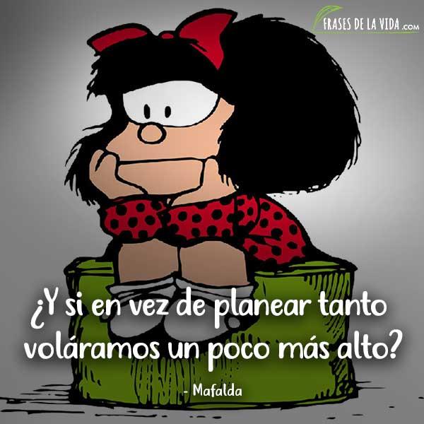 Frases de Mafalda, ¿Y si en vez de planear tanto voláramos un poco más alto?