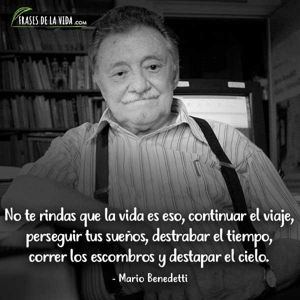Frases de Mario Benedetti, No te rindas que la vida es eso, continuar el viaje, perseguir tus sueños, destrabar el tiempo, correr los escombros y destapar el cielo.