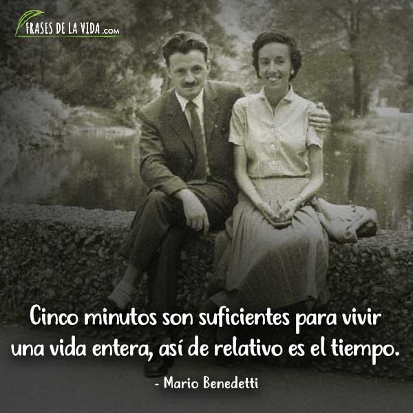 Frases de Mario Benedetti, Cinco minutos son suficientes para vivir una vida entera, así de relativo es el tiempo.
