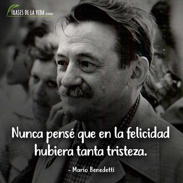 Frases de Mario Benedetti, Nunca pensé que en la felicidad hubiera tanta tristeza.