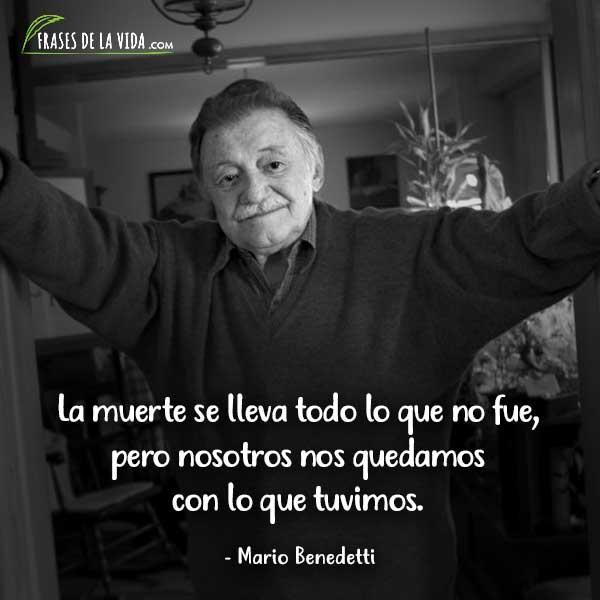 Frases de Mario Benedetti, La muerte se lleva todo lo que no fue, pero nosotros nos quedamos con lo que tuvimos.