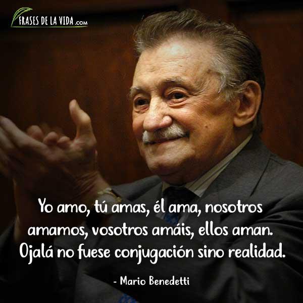 Frases de Mario Benedetti, Yo amo, tú amas, él ama, nosotros amamos, vosotros amáis, ellos aman. Ojalá no fuese conjugación sino realidad.