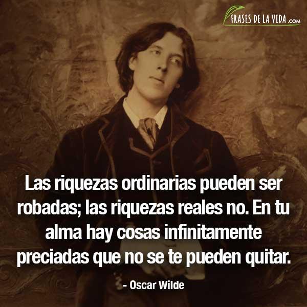Frases de Oscar Wilde, Las riquezas ordinarias pueden ser robadas; las riquezas reales no. En tu alma hay cosas infinitamente preciadas que no se te pueden quitar.