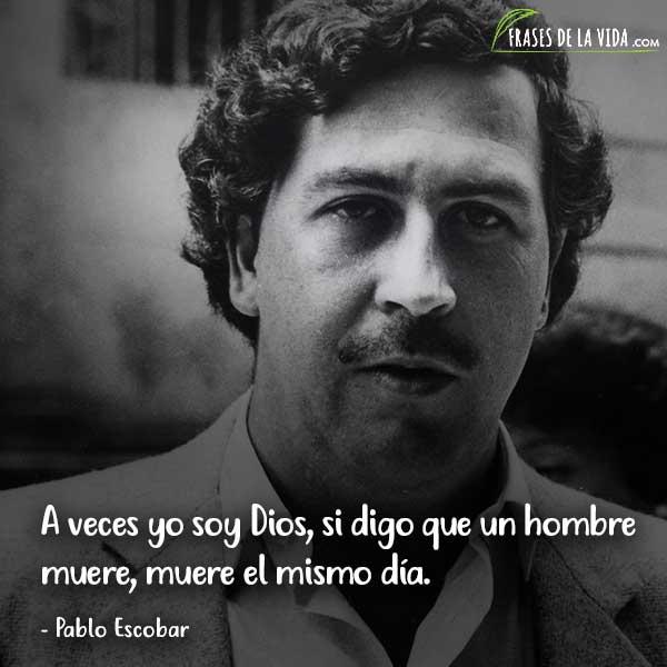 Frases de Pablo Escobar, A veces yo soy Dios, si digo que un hombre muere, muere el mismo día.