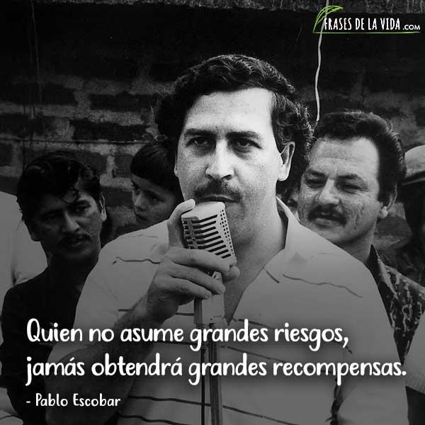 Frases de Pablo Escobar, Quien no asume grandes riesgos, jamás obtendrá grandes recompensas.