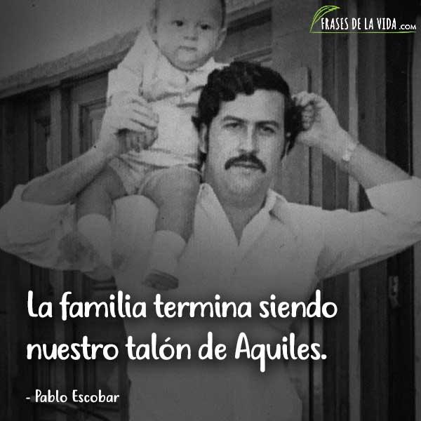 Frases de Pablo Escobar, La familia termina siendo nuestro talón de Aquiles.