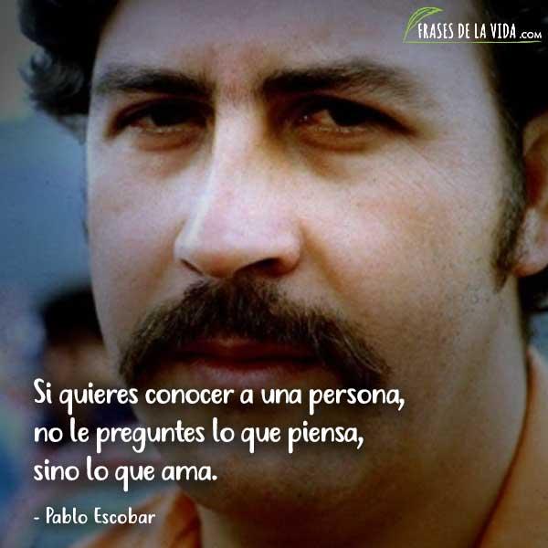 Frases de Pablo Escobar, Si quieres conocer a una persona, no le preguntes lo que piensa, sino lo que ama.