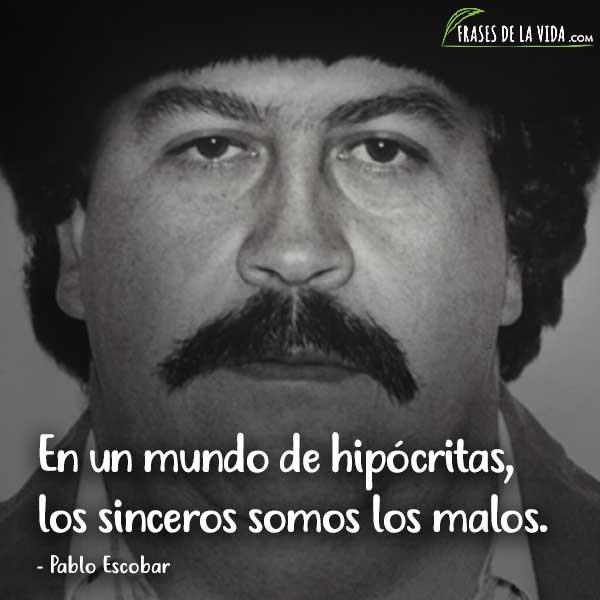 Frases de Pablo Escobar, En un mundo de hipócritas, los sinceros somos los malos.