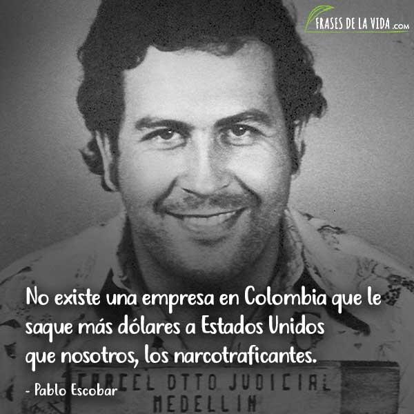 Frases de Pablo Escobar, No existe una empresa en Colombia que le saque más dólares a Estados Unidos que nosotros, los narcotraficantes.