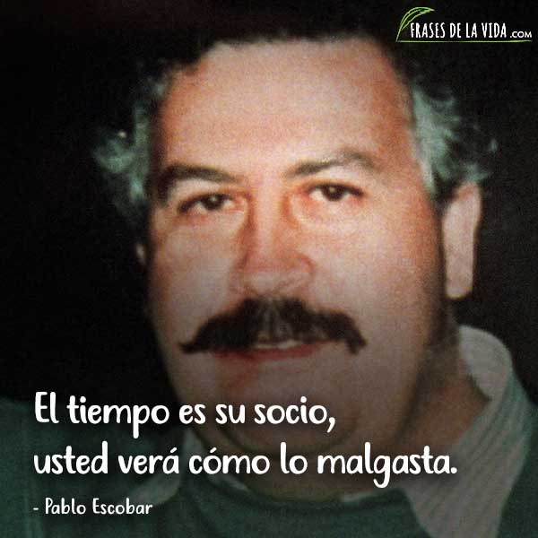 Frases de Pablo Escobar, El tiempo es su socio, usted verá cómo lo malgasta.