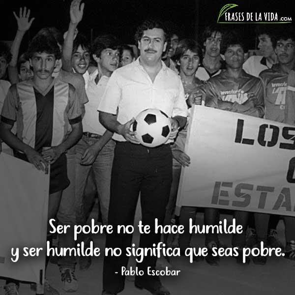 Frases de Pablo Escobar, Ser pobre no te hace humilde y ser humilde no significa que seas pobre.
