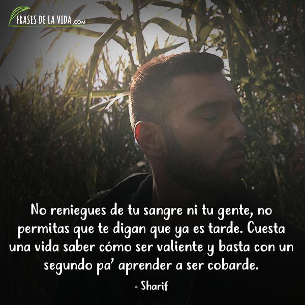 Frases de Sharif, No reniegues de tu sangre ni tu gente, no permitas que te digan que ya es tarde. Cuesta una vida saber cómo ser valiente ybasta con un segundo pa' aprender a ser cobarde.