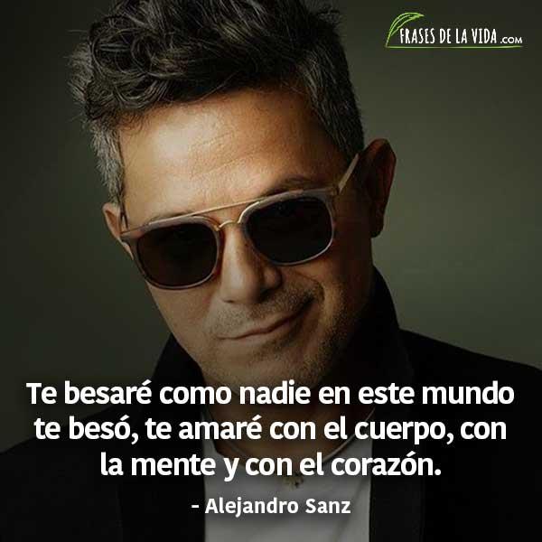 Frases de Alejandro Sanz, Te besaré como nadie en este mundo te besó, te amaré con el cuerpo, con la mente y con el corazón.