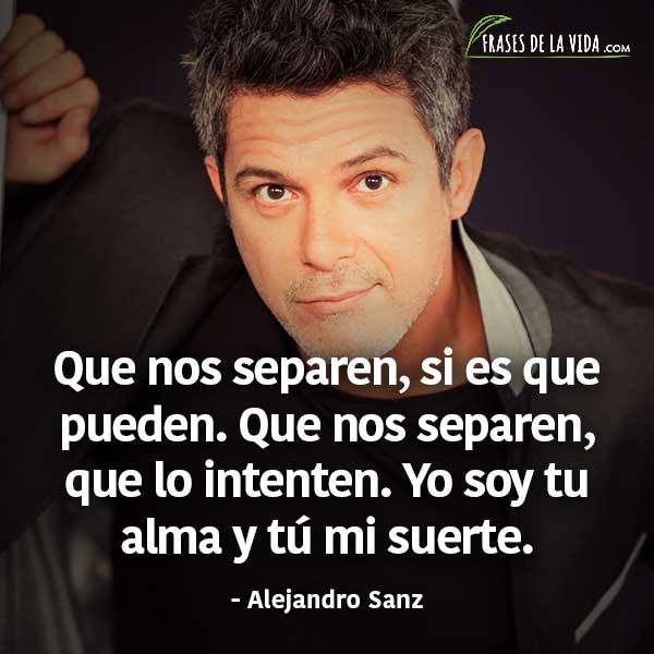 Frases de Alejandro Sanz, Que nos separen, si es que pueden. Que nos separen, que lo intenten. Yo soy tu alma y tú mi suerte.