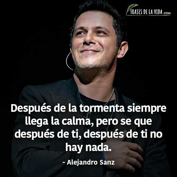 Frases de Alejandro Sanz, Después de la tormenta siempre llega la calma, pero se que después de ti, después de ti no hay nada.