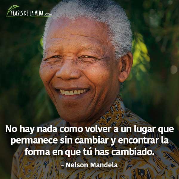 Frases de Nelson Mandela, No hay nada como volver a un lugar que permanece sin cambiar y encontrar la forma en que tú has cambiado.