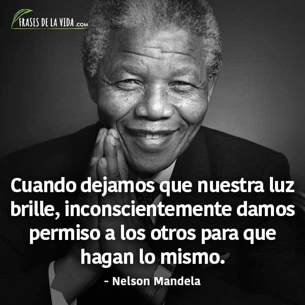 Frases de Nelson Mandela, Cuando dejamos que nuestra luz brille, inconscientemente damos permiso a los otros para que hagan lo mismo.