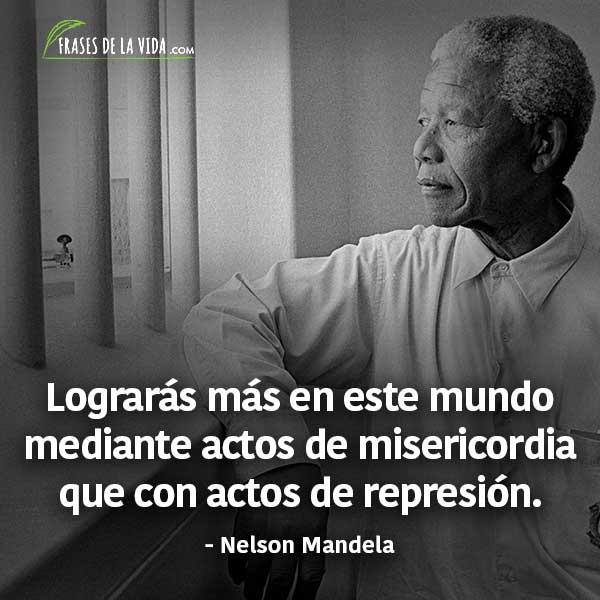 Frases de Nelson Mandela, Lograrás más en este mundo mediante actos de misericordia que con actos de represión.