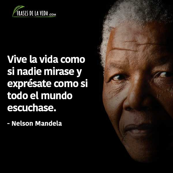 Frases de Nelson Mandela, Vive la vida como si nadie mirase y exprésate como si todo el mundo escuchase.
