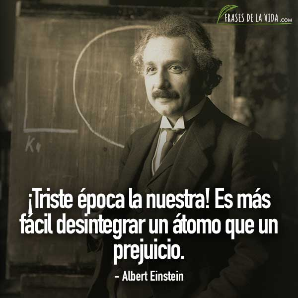 Frases de Albert Einstein, ¡Triste época la nuestra! Es más fácil desintegrar un átomo que un prejuicio.