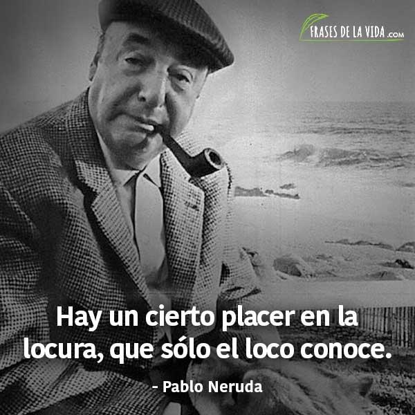 Frases de Pablo Neruda, Hay un cierto placer en la locura, que solo el loco conoce.