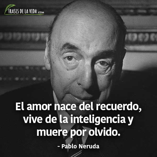 Frases de Pablo Neruda, El amor nace del recuerdo, vive de la inteligencia y muere por olvido.