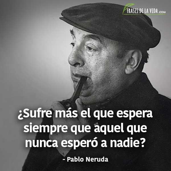 150 Frases De Pablo Neruda Que Te Llegaran Al Corazon Con Imagenes