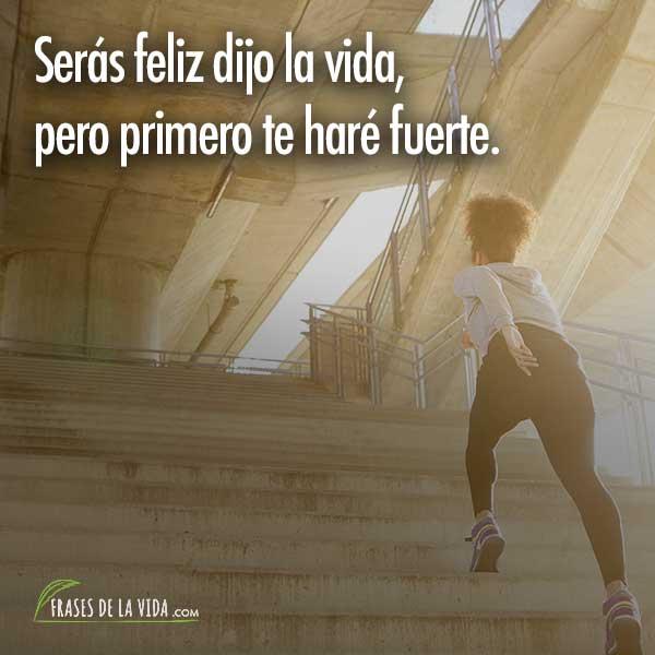 Frases para animar, Serás feliz dijo la vida, pero primero te haré fuerte.