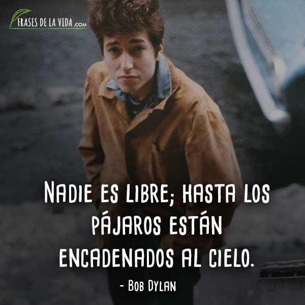 Frases de Bob Dylan, Nadie es libre; hasta los pájaros están encadenados al cielo.
