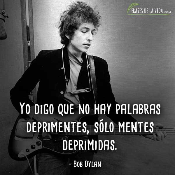 Frases de Bob Dylan, Yo digo que no hay palabras deprimentes, sólo mentes deprimidas.