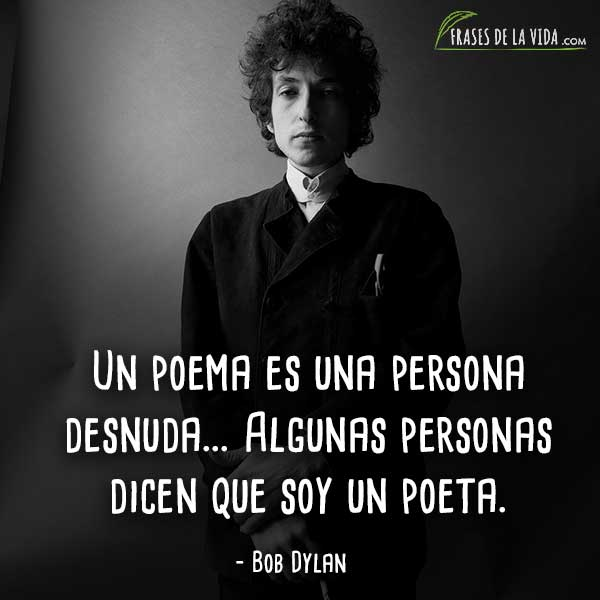 Frases de Bob Dylan, Un poema es una persona desnuda... Algunas personas dicen que soy un poeta.
