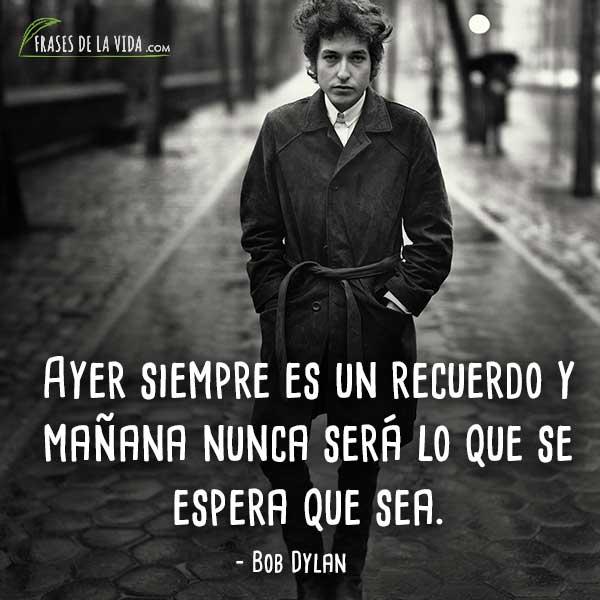 Frases de Bob Dylan, Ayer siempre es un recuerdo y mañana nunca será lo que se espera que sea.