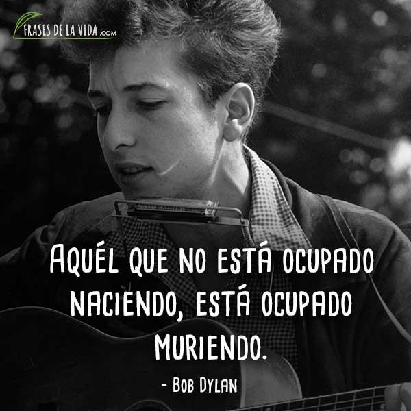 Frases de Bob Dylan, Aquél que no está ocupado naciendo, está ocupado muriendo.