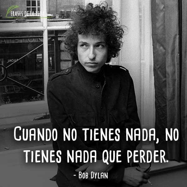 Frases de Bob Dylan, Cuando no tienes nada, no tienes nada que perder.