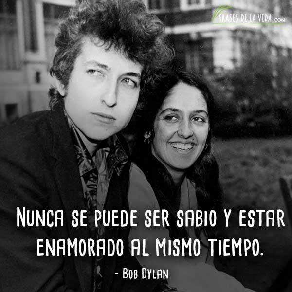 Frases de Bob Dylan, Nunca se puede ser sabio y estar enamorado al mismo tiempo.