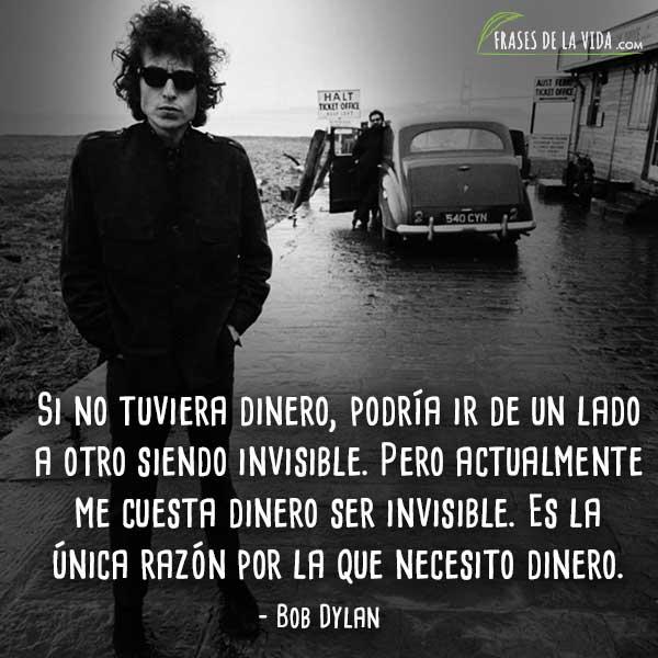 Frases de Bob Dylan, Si no tuviera dinero, podría ir de un lado a otro siendo invisible. Pero actualmente me cuesta dinero ser invisible. Es la única razón por la que necesito dinero.