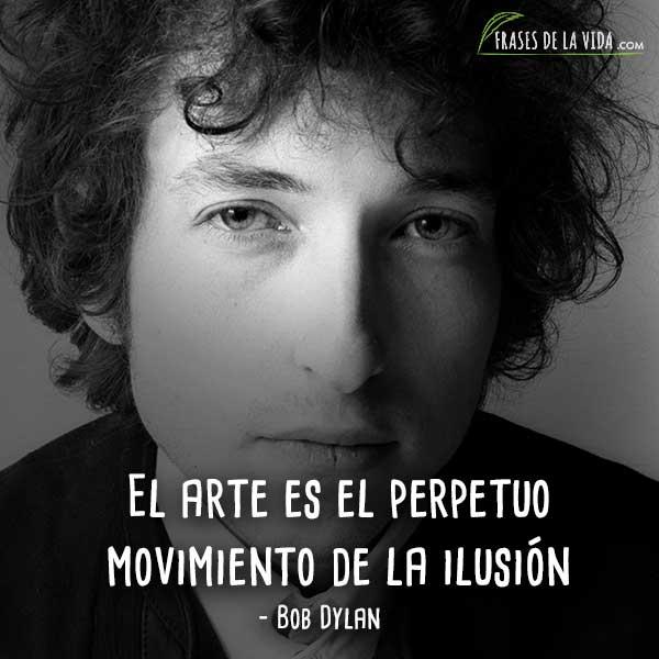 Frases de Bob Dylan, El arte es el perpetuo movimiento de la ilusión.