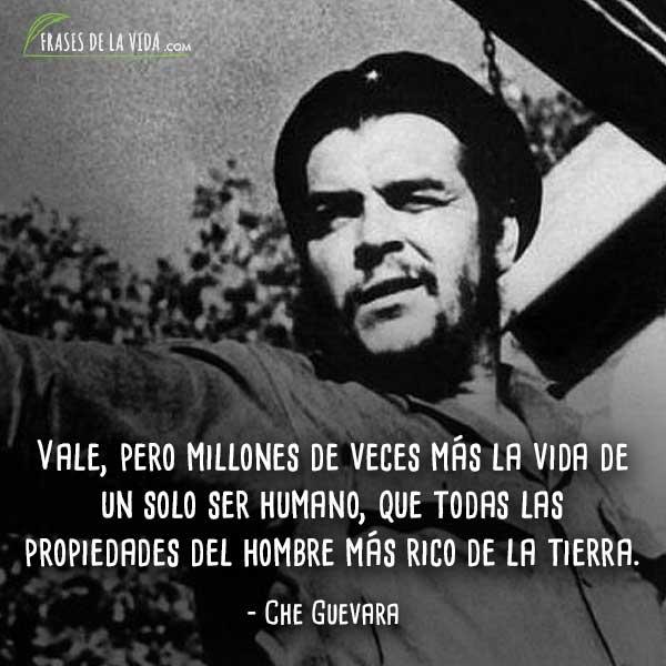 Frases de Che Guevara, Vale, pero millones de veces más la vida de un solo ser humano, que todas las propiedades del hombre más rico de la tierra.